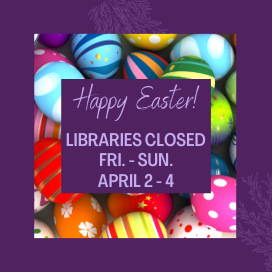 Happy Easter, libraries closed Friday through Sunday, April 2 through 4