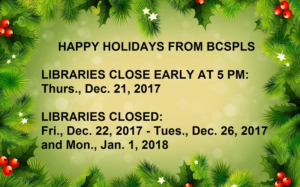 Happy holidays from BCSPLS, libraries close early at 5 PM on Thursday, December 21, 2017; libraries closed Thursday December 22, 2017 through Tuesday, December 26, 2017 and Monday, January 1, 2018